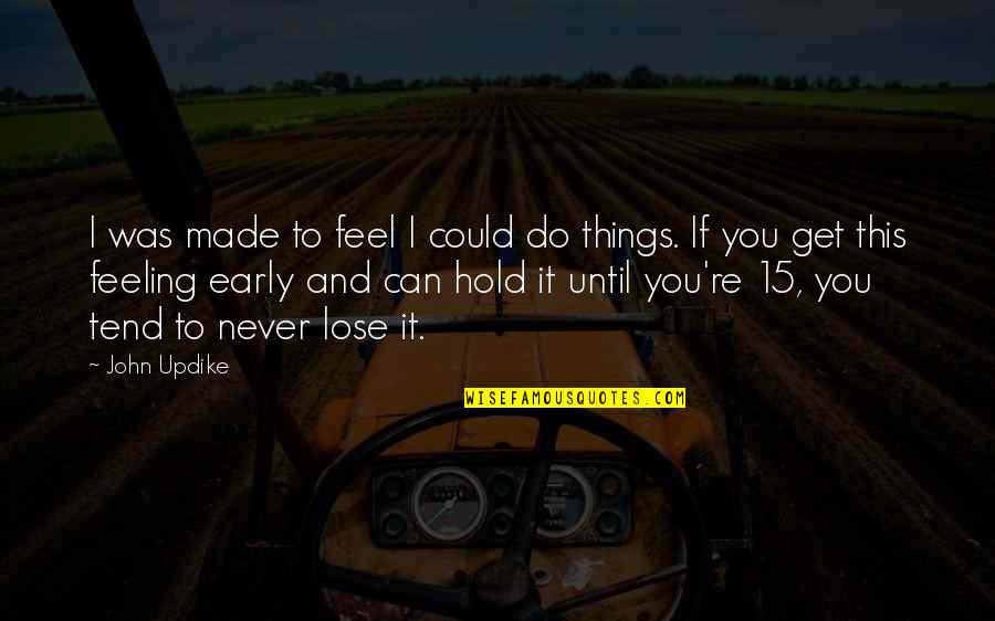 John 15 Quotes By John Updike: I was made to feel I could do