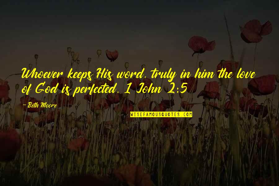 John 5 Quotes By Beth Moore: Whoever keeps His word, truly in him the