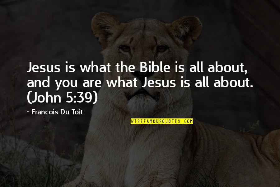 John 5 Quotes By Francois Du Toit: Jesus is what the Bible is all about,