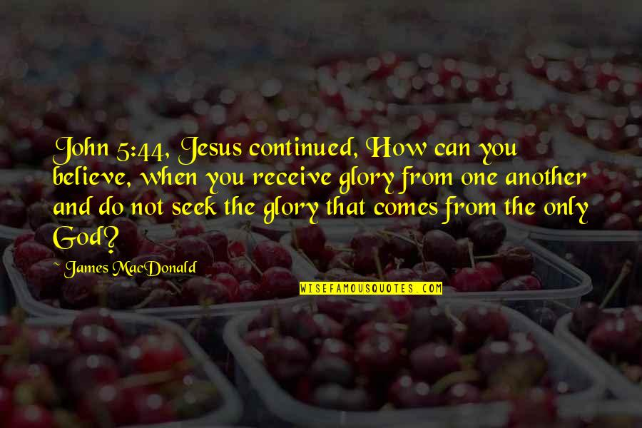 John 5 Quotes By James MacDonald: John 5:44, Jesus continued, How can you believe,