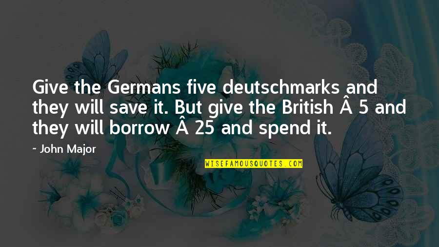 John 5 Quotes By John Major: Give the Germans five deutschmarks and they will