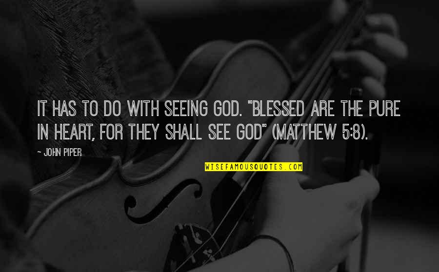 "John 5 Quotes By John Piper: It has to do with seeing God. ""Blessed"