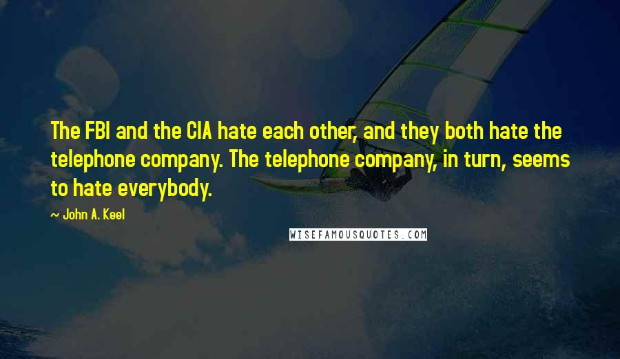 John A. Keel quotes: The FBI and the CIA hate each other, and they both hate the telephone company. The telephone company, in turn, seems to hate everybody.