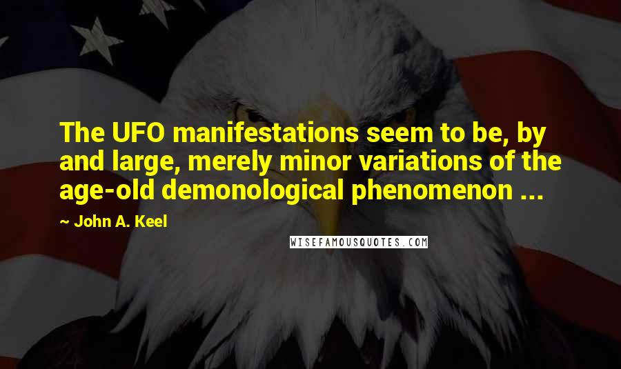 John A. Keel quotes: The UFO manifestations seem to be, by and large, merely minor variations of the age-old demonological phenomenon ...