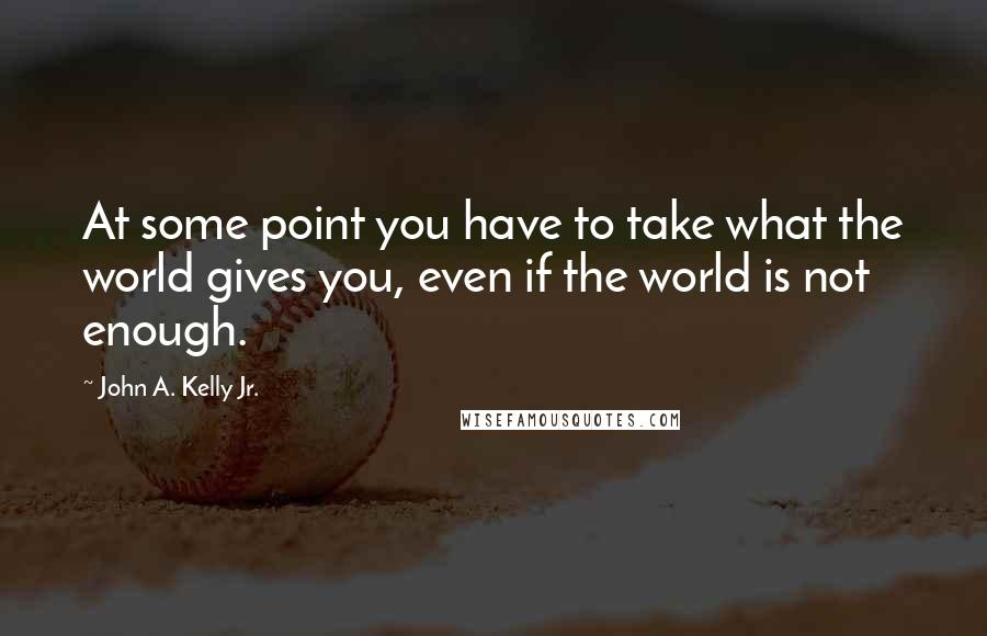 John A. Kelly Jr. quotes: At some point you have to take what the world gives you, even if the world is not enough.