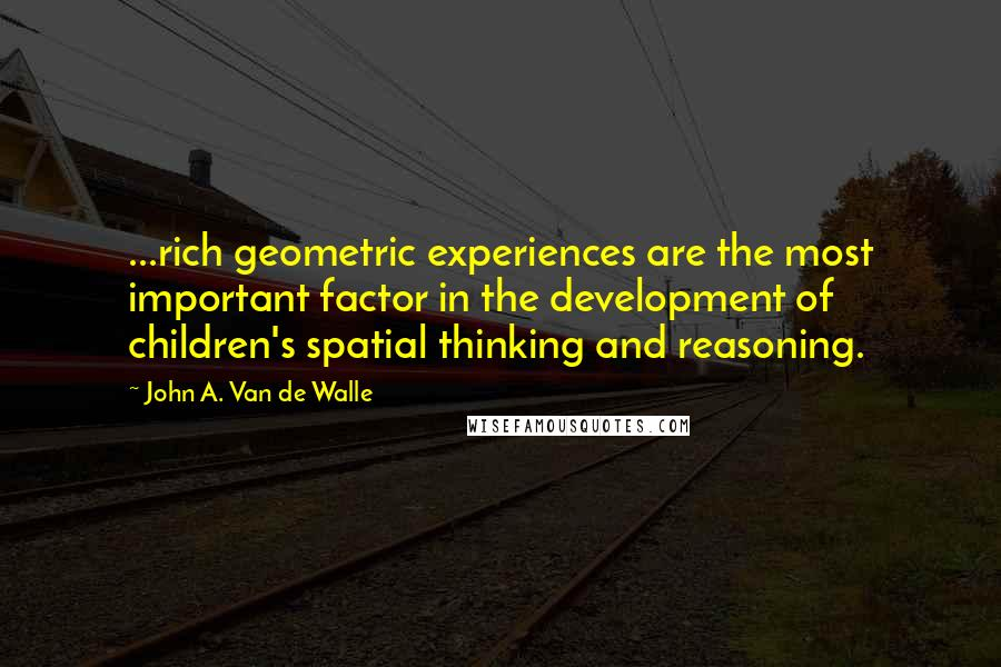 John A. Van De Walle quotes: ...rich geometric experiences are the most important factor in the development of children's spatial thinking and reasoning.