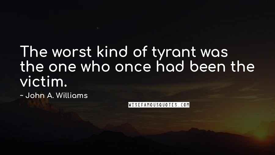 John A. Williams quotes: The worst kind of tyrant was the one who once had been the victim.