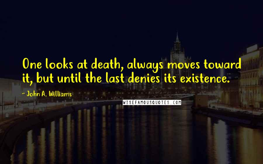 John A. Williams quotes: One looks at death, always moves toward it, but until the last denies its existence.