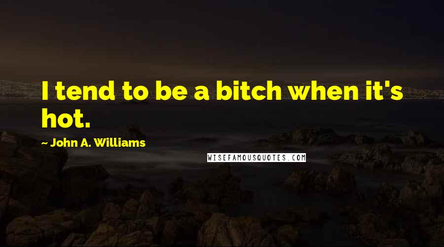 John A. Williams quotes: I tend to be a bitch when it's hot.