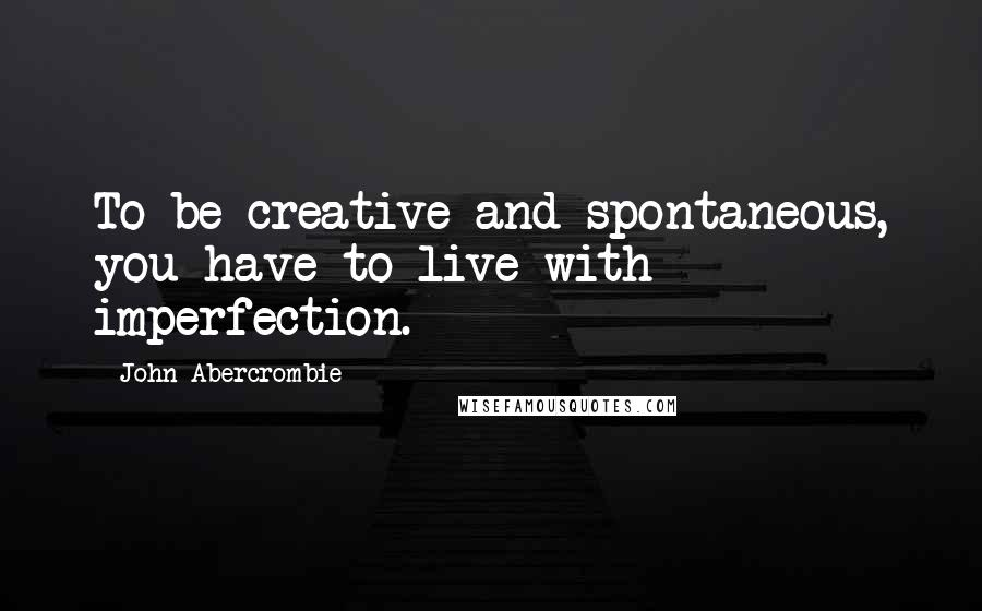 John Abercrombie quotes: To be creative and spontaneous, you have to live with imperfection.
