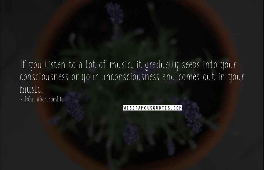 John Abercrombie quotes: If you listen to a lot of music, it gradually seeps into your consciousness or your unconsciousness and comes out in your music.