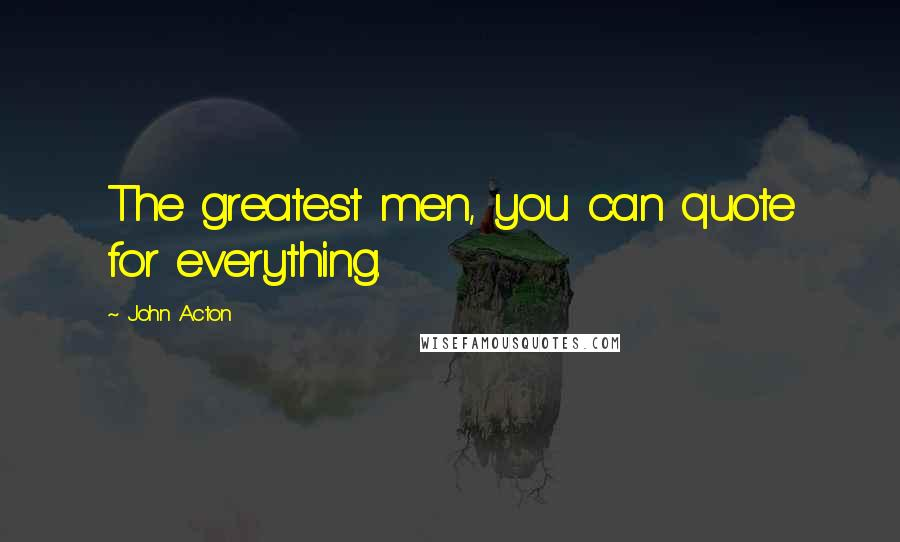John Acton quotes: The greatest men, you can quote for everything.