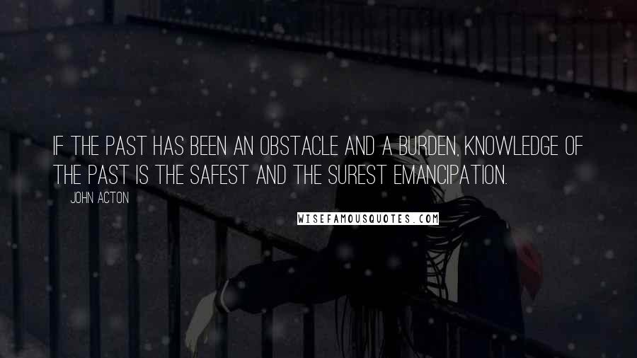 John Acton quotes: If the past has been an obstacle and a burden, knowledge of the past is the safest and the surest emancipation.