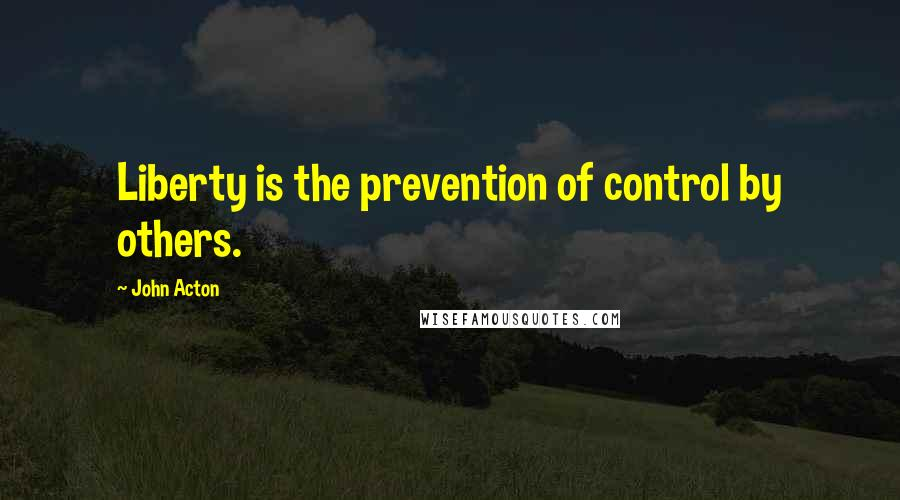 John Acton quotes: Liberty is the prevention of control by others.