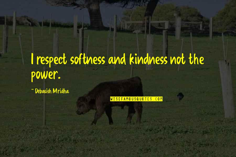John Acton Quotes By Debasish Mridha: I respect softness and kindness not the power.