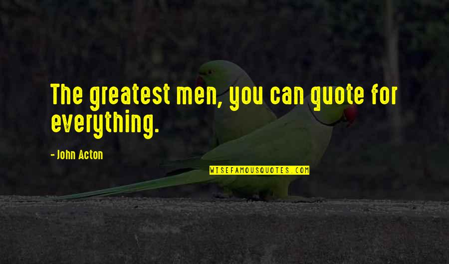 John Acton Quotes By John Acton: The greatest men, you can quote for everything.