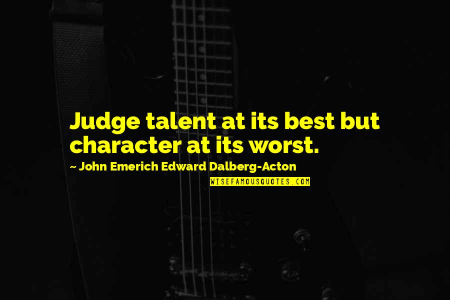 John Acton Quotes By John Emerich Edward Dalberg-Acton: Judge talent at its best but character at