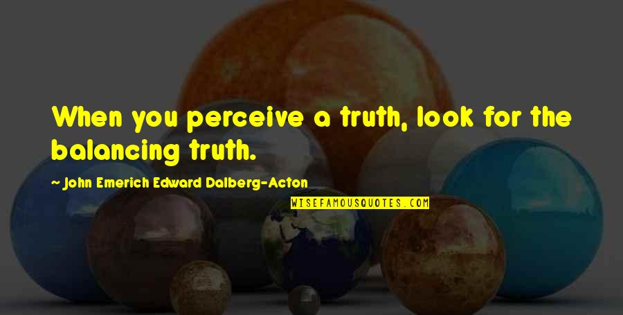 John Acton Quotes By John Emerich Edward Dalberg-Acton: When you perceive a truth, look for the