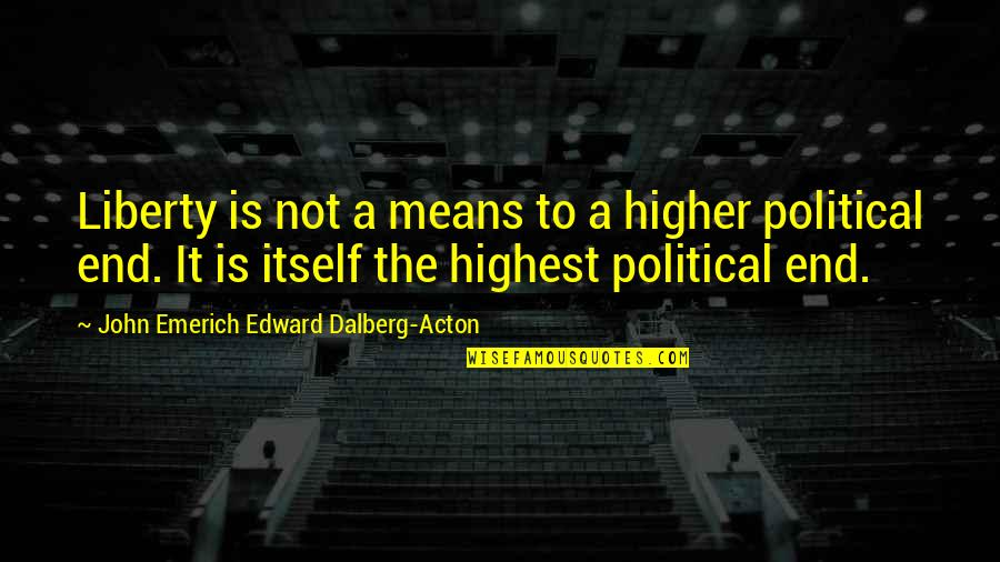 John Acton Quotes By John Emerich Edward Dalberg-Acton: Liberty is not a means to a higher