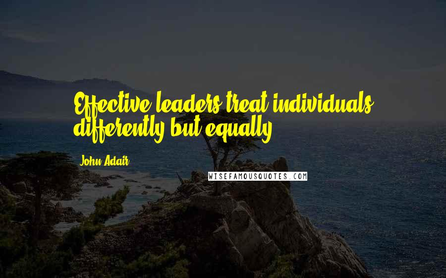 John Adair quotes: Effective leaders treat individuals differently but equally