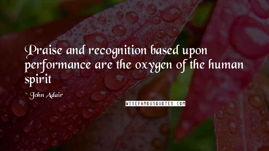 John Adair quotes: Praise and recognition based upon performance are the oxygen of the human spirit