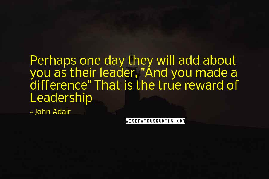 "John Adair quotes: Perhaps one day they will add about you as their leader, ""And you made a difference"" That is the true reward of Leadership"