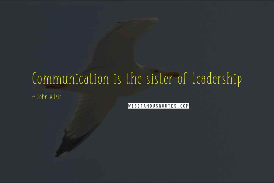 John Adair quotes: Communication is the sister of leadership