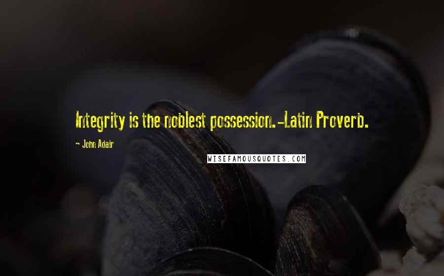 John Adair quotes: Integrity is the noblest possession.-Latin Proverb.