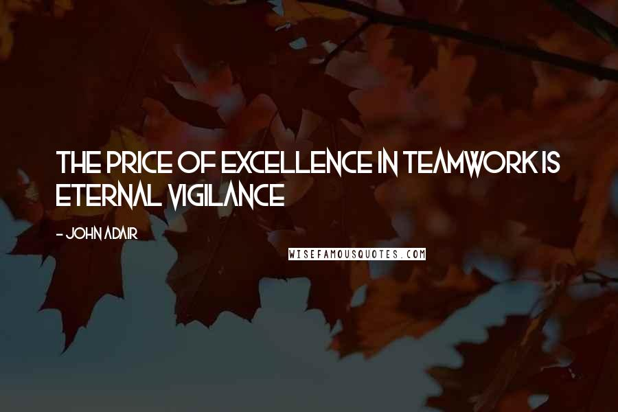 John Adair quotes: The price of excellence in teamwork is eternal vigilance