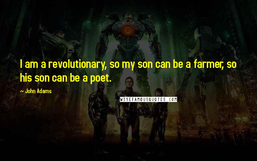 John Adams quotes: I am a revolutionary, so my son can be a farmer, so his son can be a poet.
