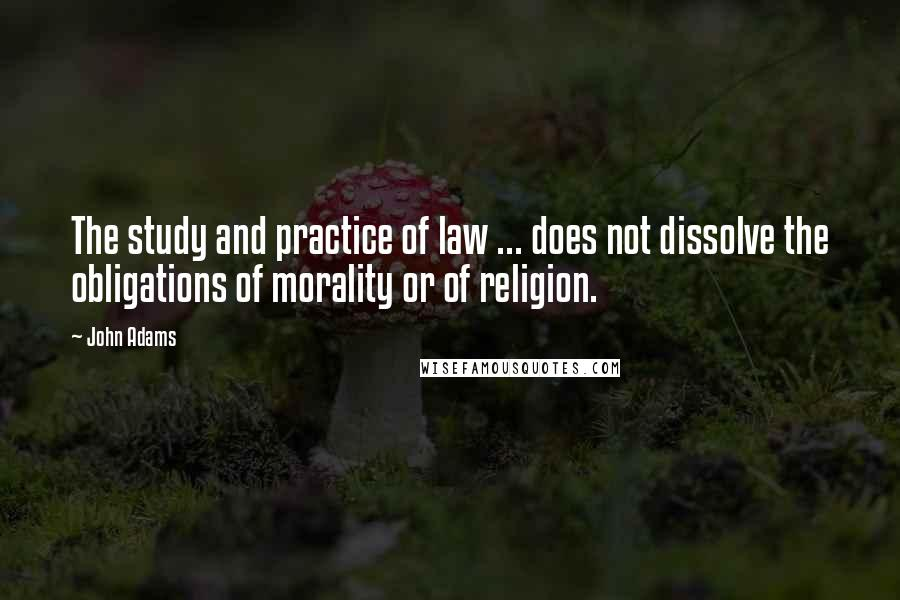 John Adams quotes: The study and practice of law ... does not dissolve the obligations of morality or of religion.