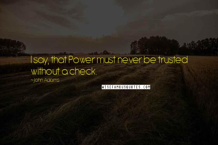 John Adams quotes: I say, that Power must never be trusted without a check.