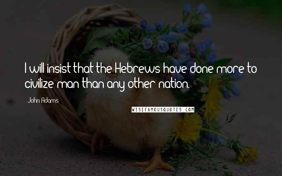 John Adams quotes: I will insist that the Hebrews have done more to civilize man than any other nation.