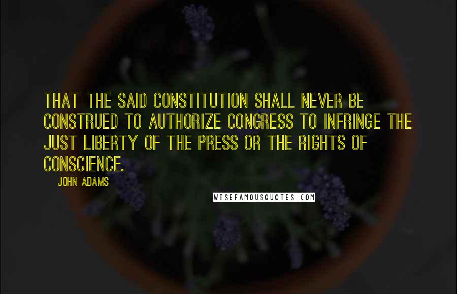 John Adams quotes: That the said Constitution shall never be construed to authorize Congress to infringe the just liberty of the press or the rights of conscience.