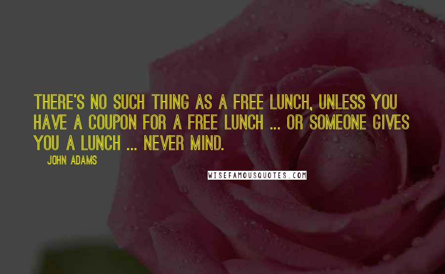 John Adams quotes: There's no such thing as a free lunch, unless you have a coupon for a free lunch ... or someone gives you a lunch ... never mind.