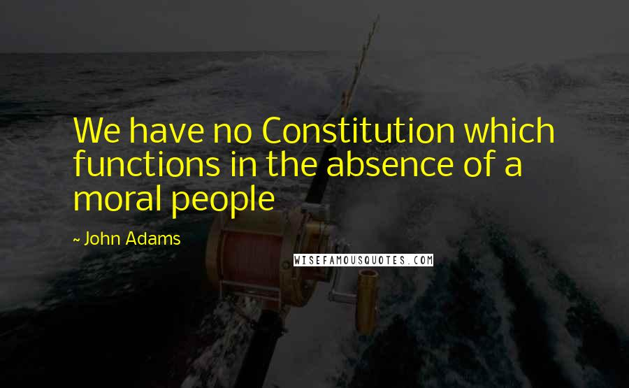 John Adams quotes: We have no Constitution which functions in the absence of a moral people