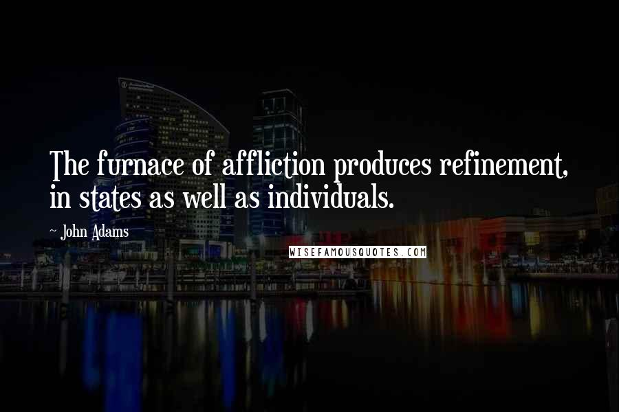John Adams quotes: The furnace of affliction produces refinement, in states as well as individuals.