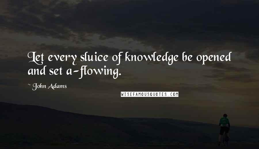 John Adams quotes: Let every sluice of knowledge be opened and set a-flowing.