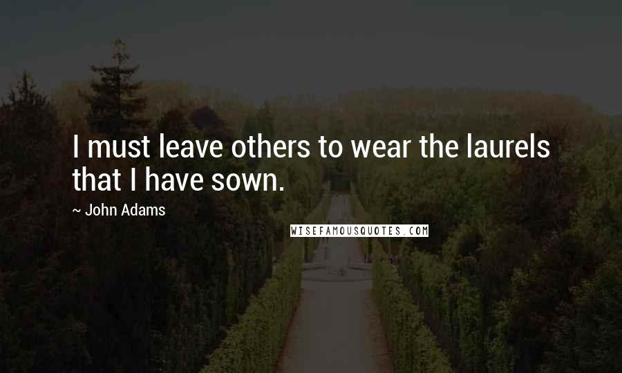 John Adams quotes: I must leave others to wear the laurels that I have sown.