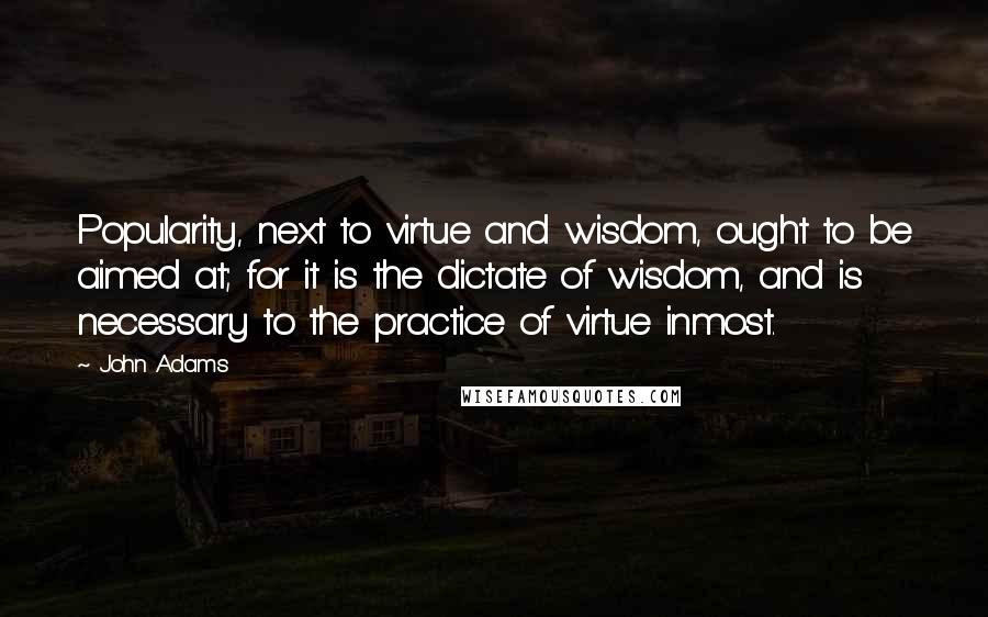 John Adams quotes: Popularity, next to virtue and wisdom, ought to be aimed at; for it is the dictate of wisdom, and is necessary to the practice of virtue inmost.