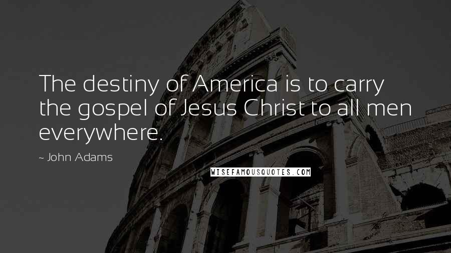 John Adams quotes: The destiny of America is to carry the gospel of Jesus Christ to all men everywhere.