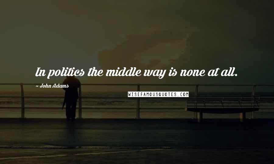 John Adams quotes: In politics the middle way is none at all.