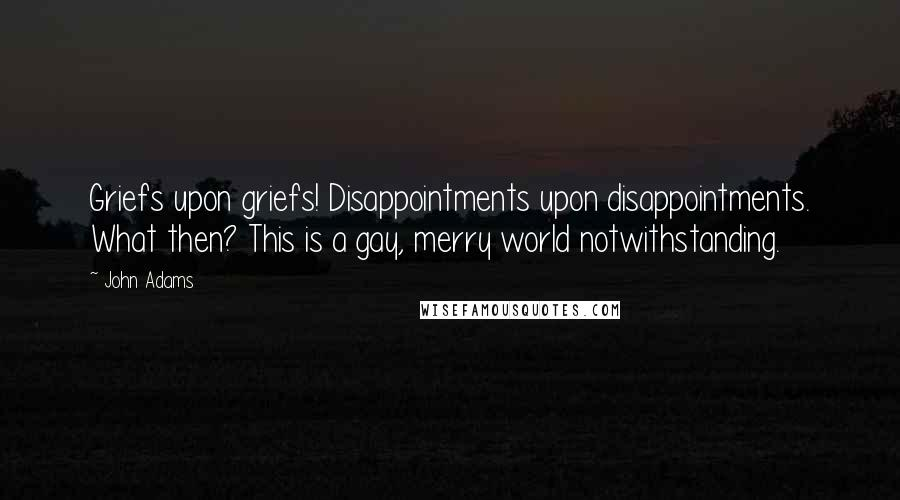 John Adams quotes: Griefs upon griefs! Disappointments upon disappointments. What then? This is a gay, merry world notwithstanding.