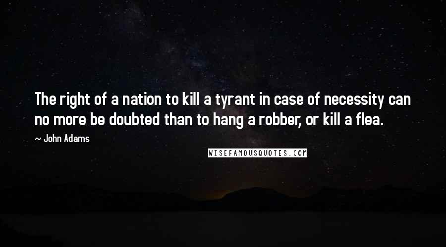 John Adams quotes: The right of a nation to kill a tyrant in case of necessity can no more be doubted than to hang a robber, or kill a flea.