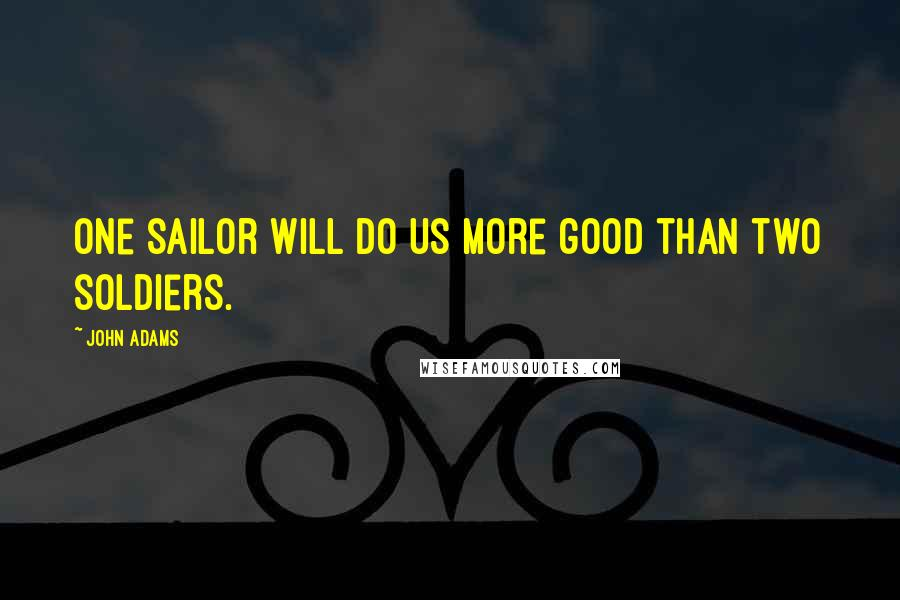 John Adams quotes: One sailor will do us more good than two soldiers.