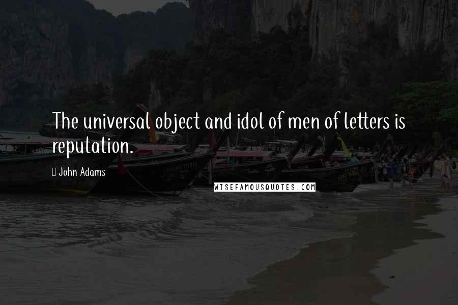 John Adams quotes: The universal object and idol of men of letters is reputation.