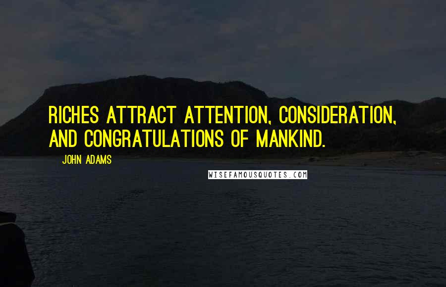 John Adams quotes: Riches attract attention, consideration, and congratulations of mankind.