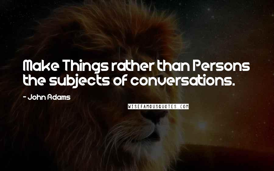 John Adams quotes: Make Things rather than Persons the subjects of conversations.