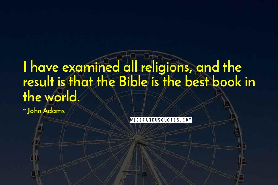 John Adams quotes: I have examined all religions, and the result is that the Bible is the best book in the world.
