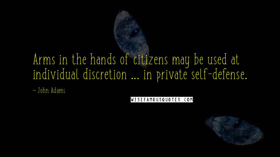 John Adams quotes: Arms in the hands of citizens may be used at individual discretion ... in private self-defense.